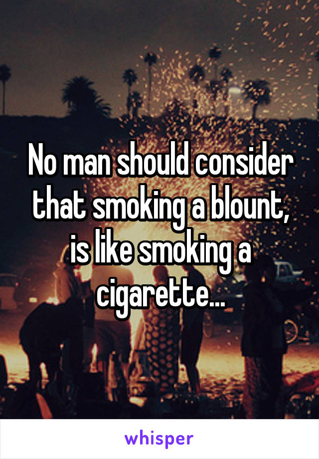 No man should consider that smoking a blount, is like smoking a cigarette...