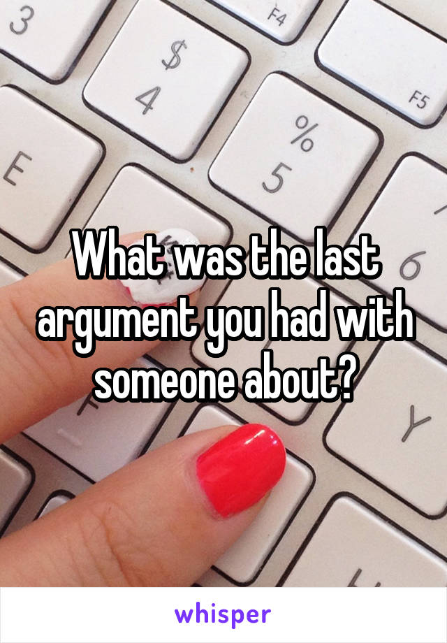 What was the last argument you had with someone about?