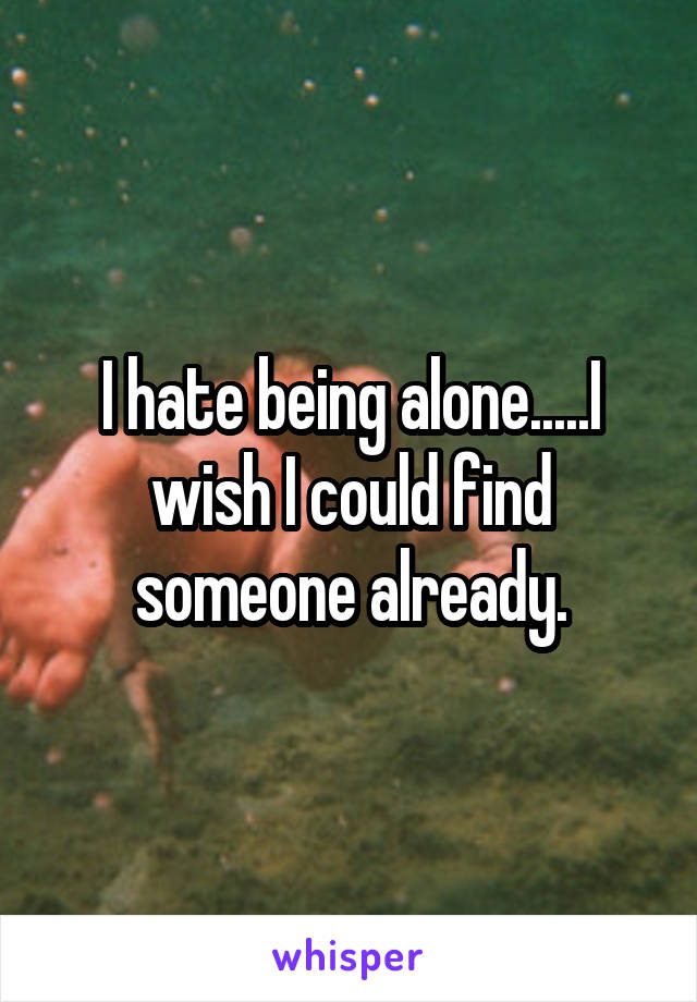 I hate being alone.....I wish I could find someone already.