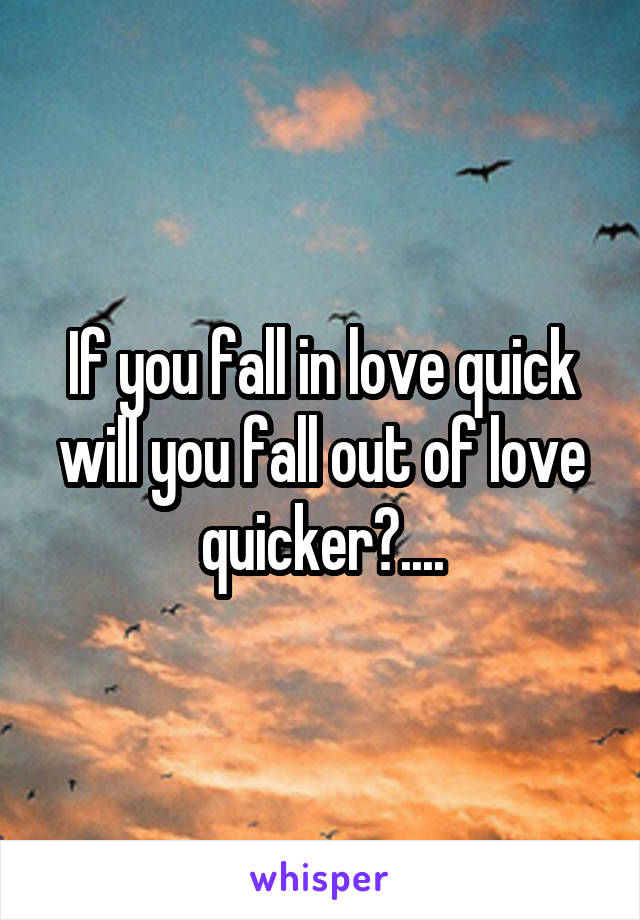 If you fall in love quick will you fall out of love quicker?....