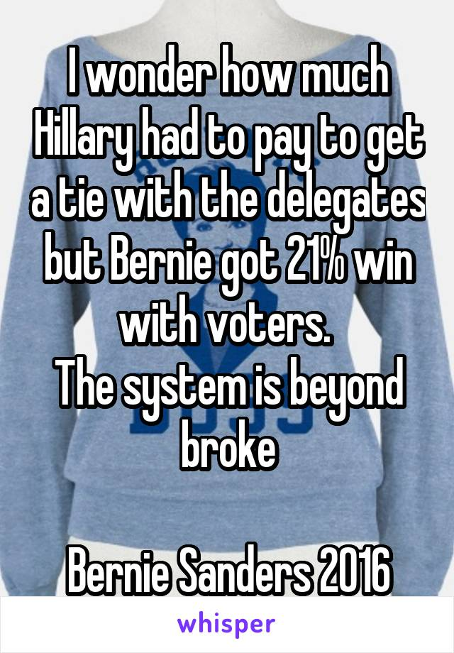 I wonder how much Hillary had to pay to get a tie with the delegates but Bernie got 21% win with voters.  The system is beyond broke  Bernie Sanders 2016