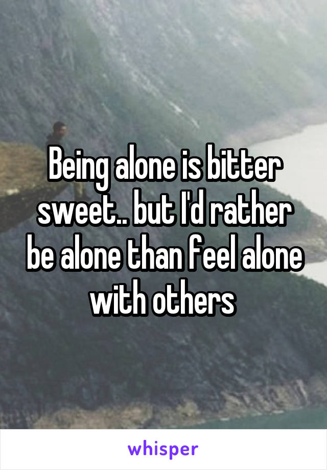 Being alone is bitter sweet.. but I'd rather be alone than feel alone with others