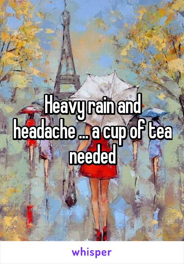 Heavy rain and headache ... a cup of tea needed