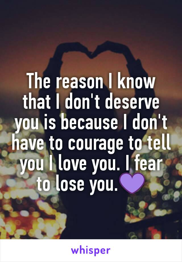 The reason I know that I don't deserve you is because I don't have to courage to tell you I love you. I fear to lose you.💜