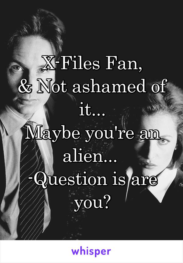 X-Files Fan, & Not ashamed of it... Maybe you're an alien...  -Question is are you?