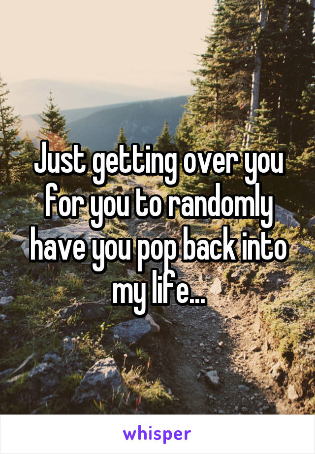 Just getting over you for you to randomly have you pop back into my life...