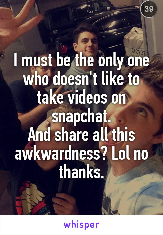 I must be the only one who doesn't like to take videos on snapchat. And share all this awkwardness? Lol no thanks.
