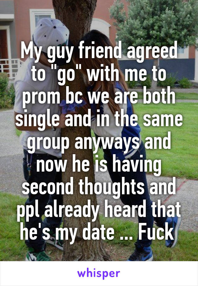 "My guy friend agreed to ""go"" with me to prom bc we are both single and in the same group anyways and now he is having second thoughts and ppl already heard that he's my date ... Fuck"