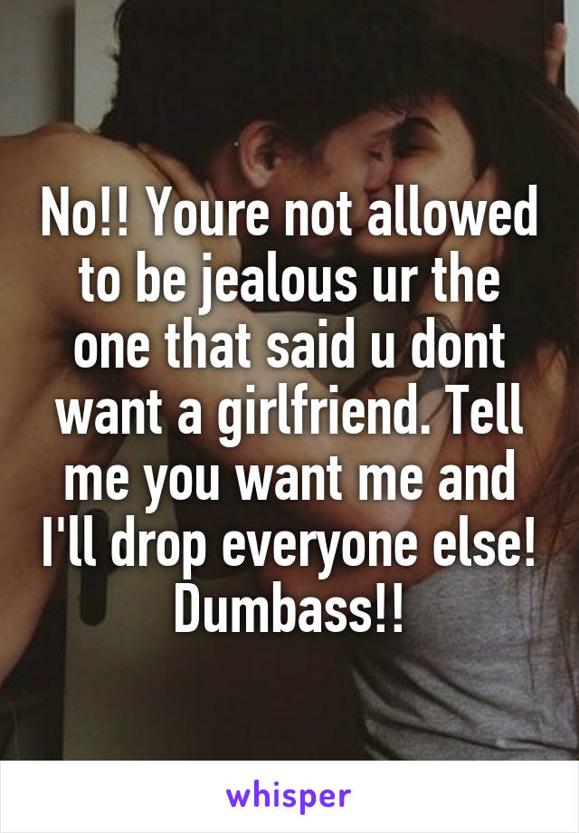 No!! Youre not allowed to be jealous ur the one that said u dont want a girlfriend. Tell me you want me and I'll drop everyone else! Dumbass!!