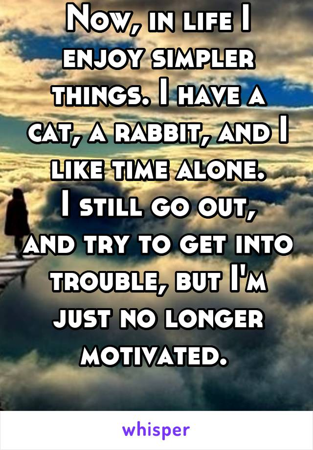 Now, in life I enjoy simpler things. I have a cat, a rabbit, and I like time alone. I still go out, and try to get into trouble, but I'm just no longer motivated.