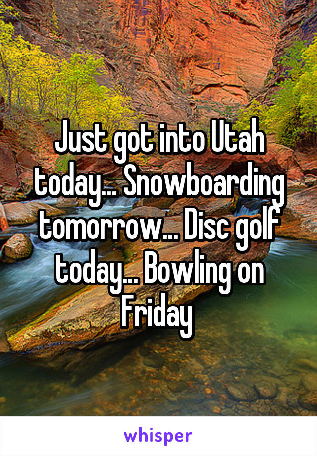 Just got into Utah today... Snowboarding tomorrow... Disc golf today... Bowling on Friday