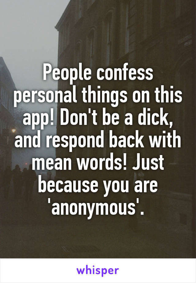 People confess personal things on this app! Don't be a dick, and respond back with mean words! Just because you are 'anonymous'.