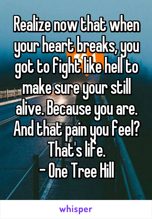 Realize now that when your heart breaks, you got to fight like hell to make sure your still alive. Because you are. And that pain you feel? That's life. - One Tree Hill