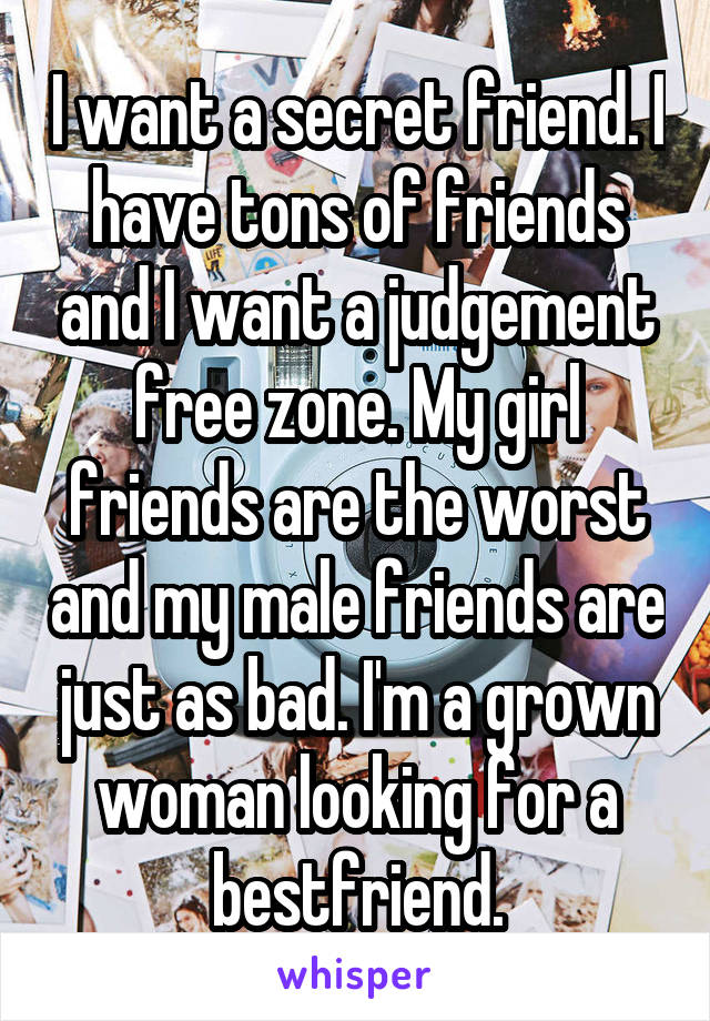 I want a secret friend. I have tons of friends and I want a judgement free zone. My girl friends are the worst and my male friends are just as bad. I'm a grown woman looking for a bestfriend.