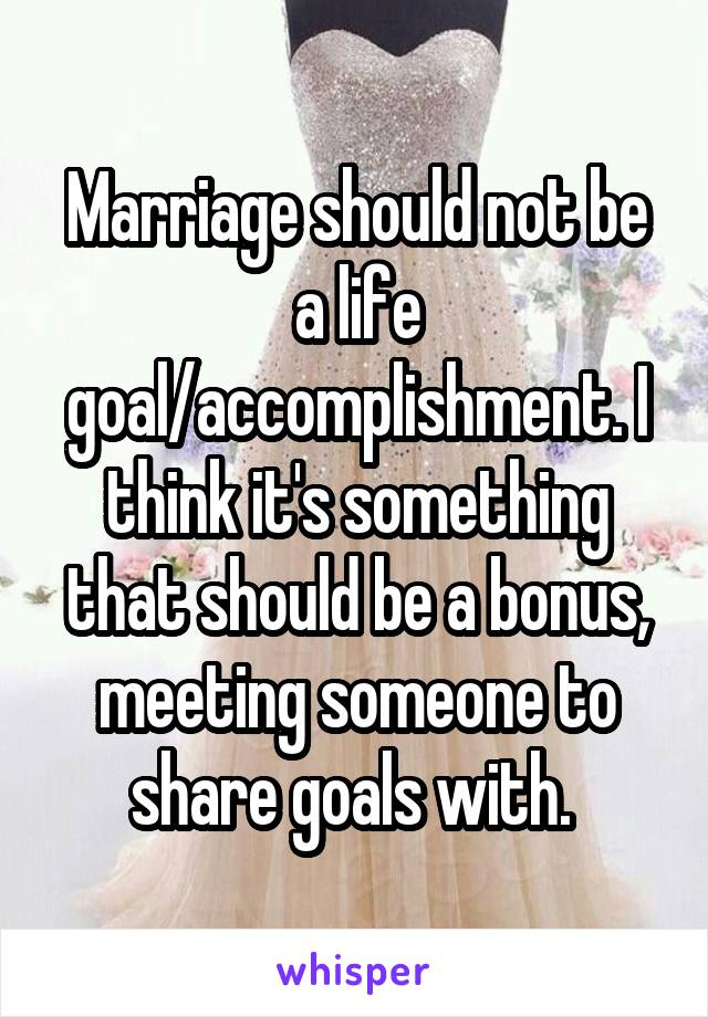 Marriage should not be a life goal/accomplishment. I think it's something that should be a bonus, meeting someone to share goals with.