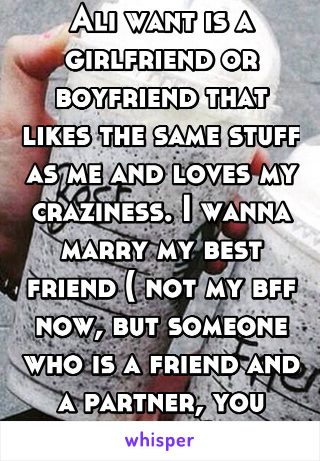 Ali want is a girlfriend or boyfriend that likes the same stuff as me and loves my craziness. I wanna marry my best friend ( not my bff now, but someone who is a friend and a partner, you know?)