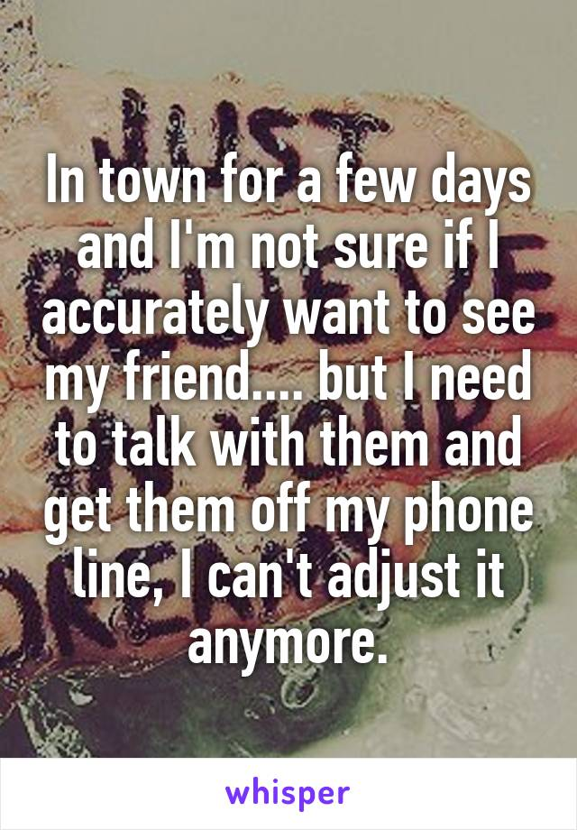 In town for a few days and I'm not sure if I accurately want to see my friend.... but I need to talk with them and get them off my phone line, I can't adjust it anymore.