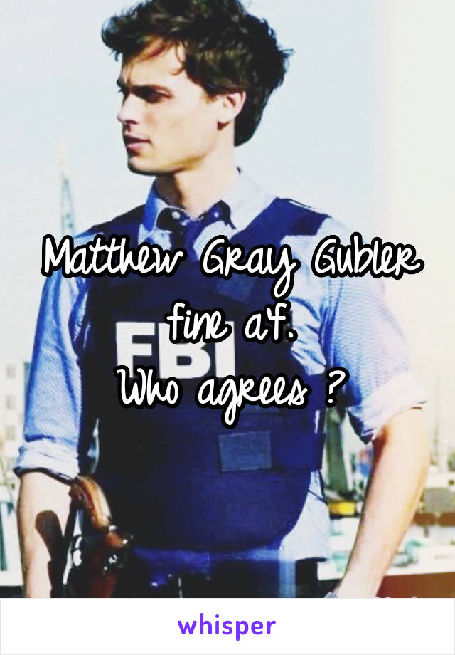 Matthew Gray Gubler fine a'f. Who agrees ?
