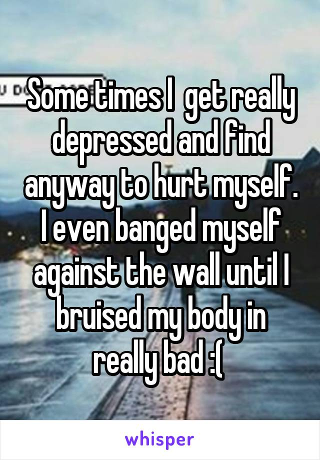 Some times I  get really depressed and find anyway to hurt myself. I even banged myself against the wall until I bruised my body in really bad :(