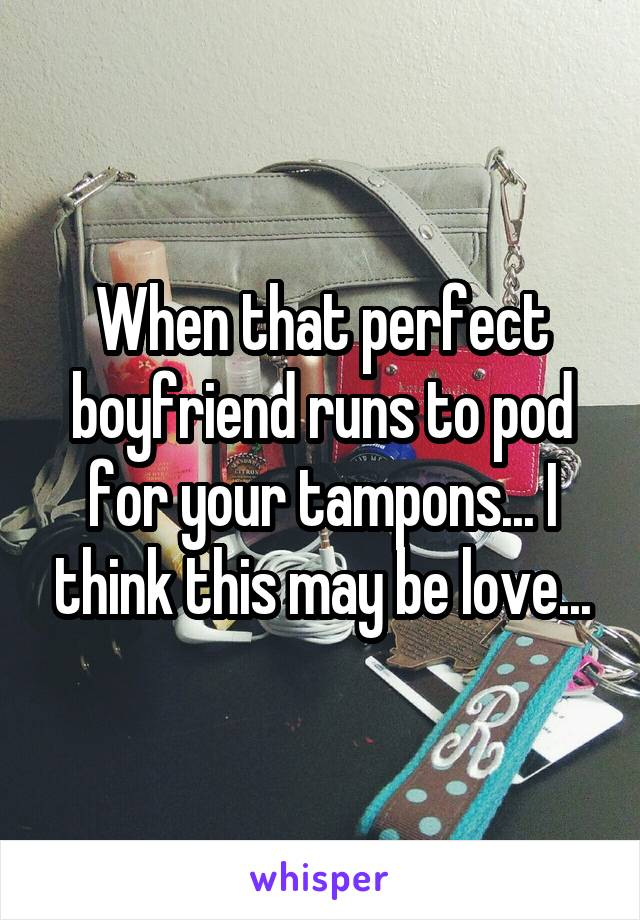 When that perfect boyfriend runs to pod for your tampons... I think this may be love...