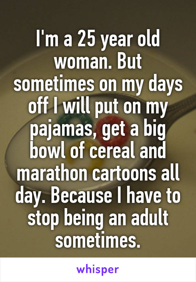 I'm a 25 year old woman. But sometimes on my days off I will put on my pajamas, get a big bowl of cereal and marathon cartoons all day. Because I have to stop being an adult sometimes.