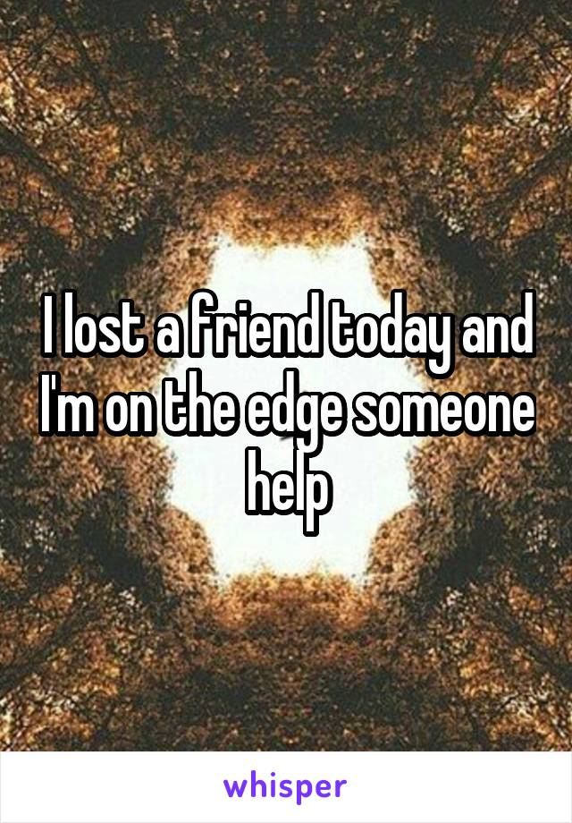 I lost a friend today and I'm on the edge someone help