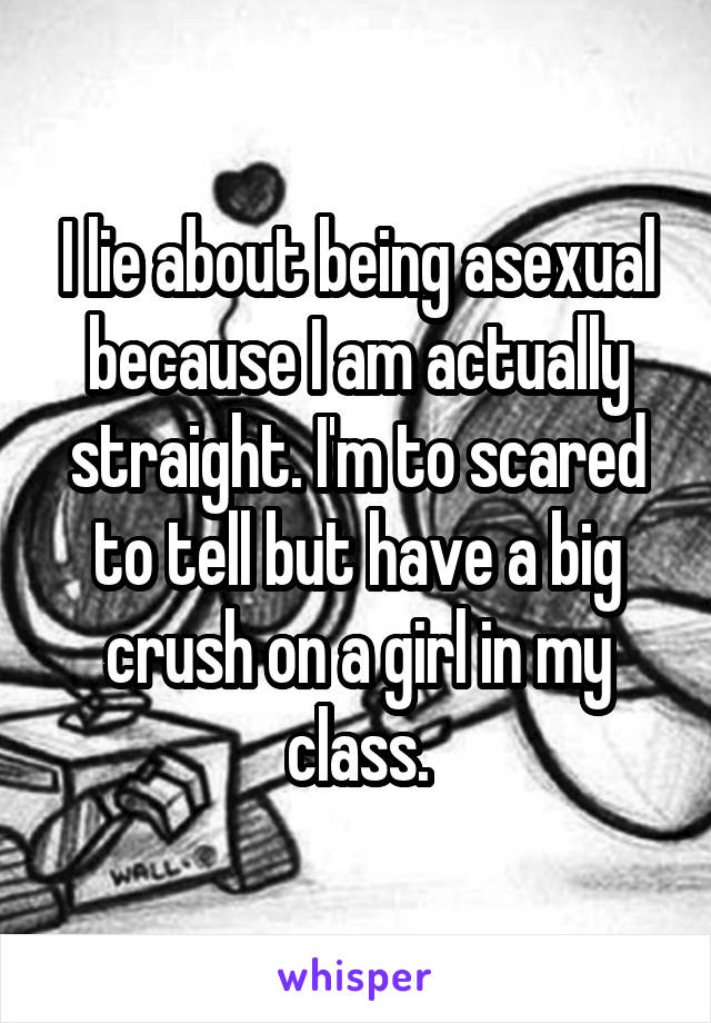 I lie about being asexual because I am actually straight. I'm to scared to tell but have a big crush on a girl in my class.