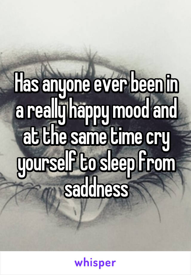 Has anyone ever been in a really happy mood and at the same time cry yourself to sleep from saddness