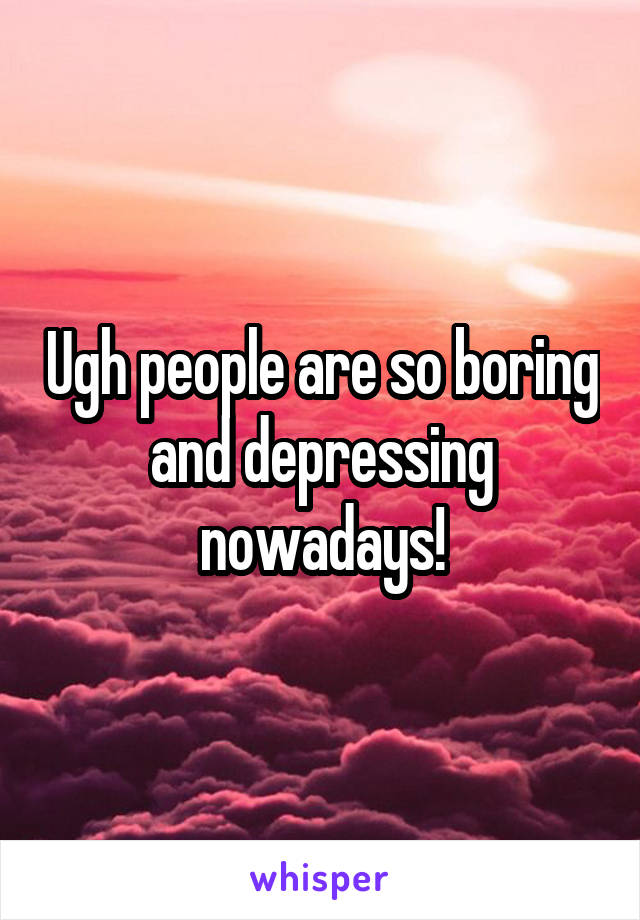 Ugh people are so boring and depressing nowadays!