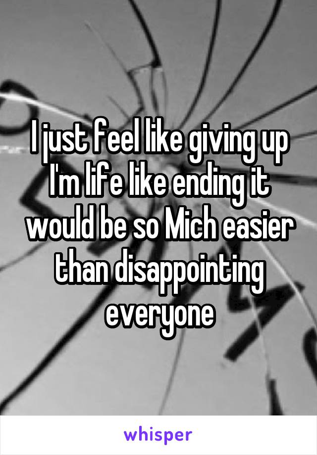 I just feel like giving up I'm life like ending it would be so Mich easier than disappointing everyone