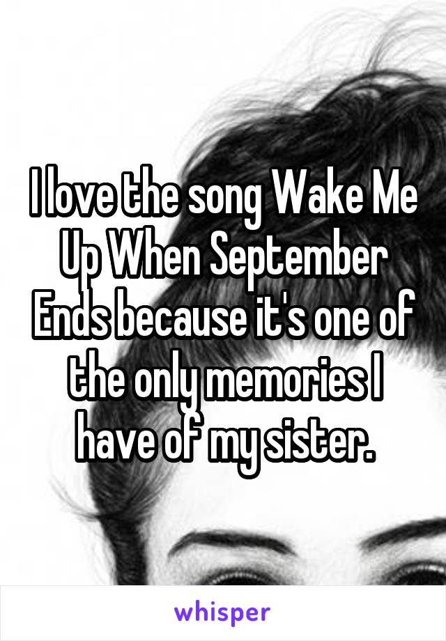 I love the song Wake Me Up When September Ends because it's one of the only memories I have of my sister.