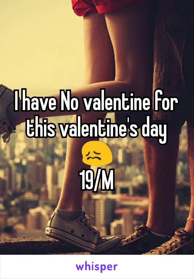 I have No valentine for this valentine's day 😖 19/M