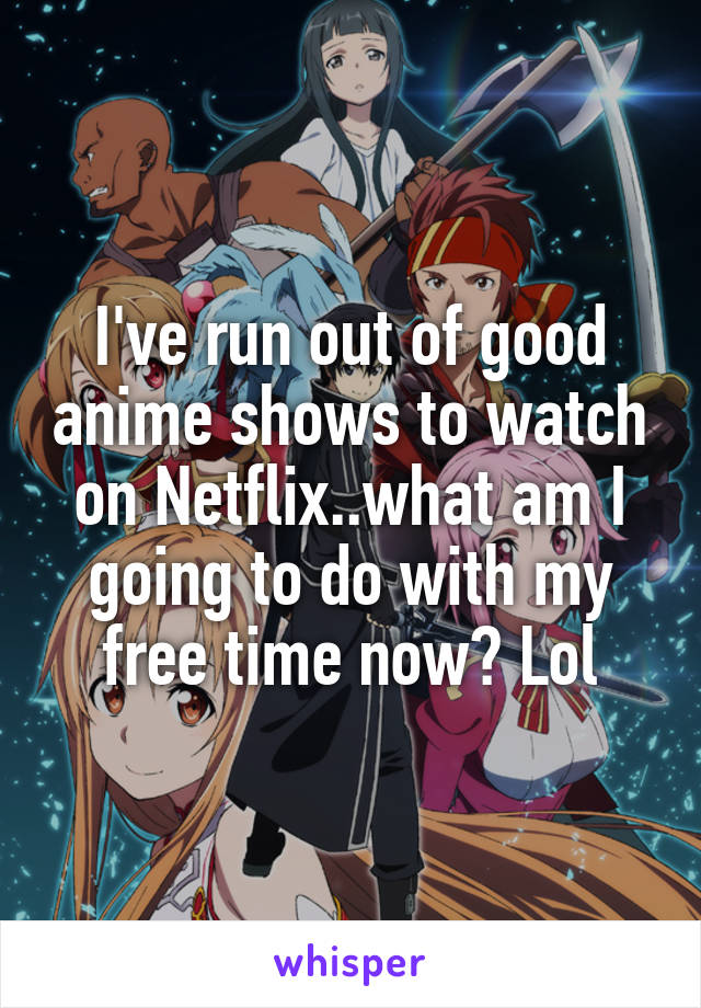 I've run out of good anime shows to watch on Netflix..what am I going to do with my free time now? Lol