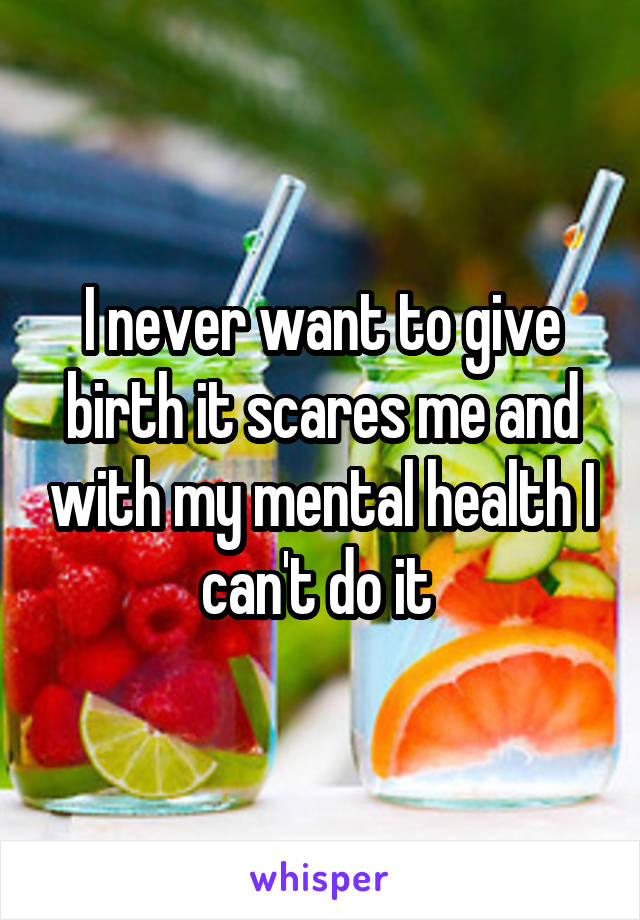I never want to give birth it scares me and with my mental health I can't do it
