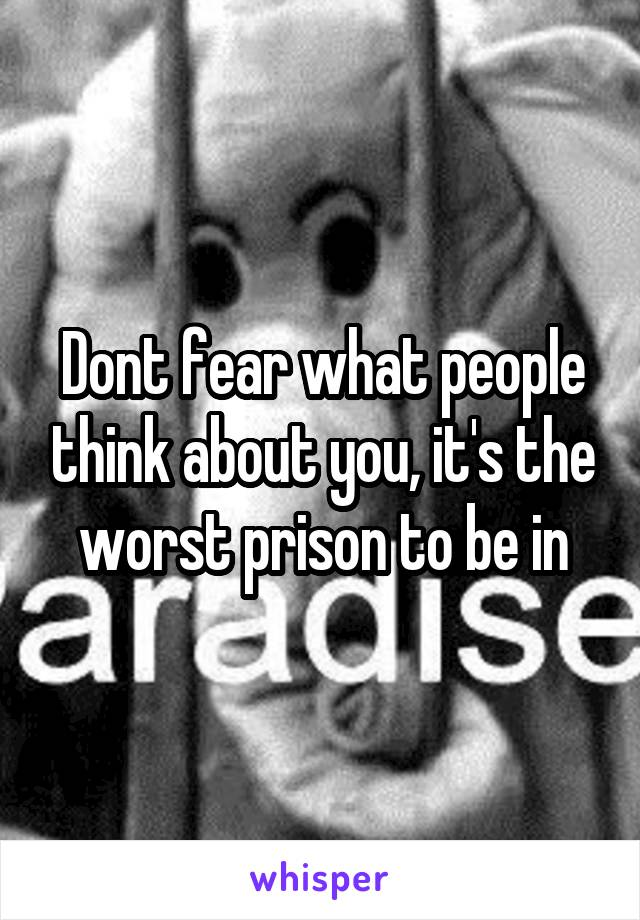Dont fear what people think about you, it's the worst prison to be in