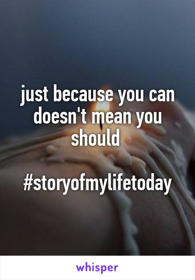 just because you can doesn't mean you should   #storyofmylifetoday