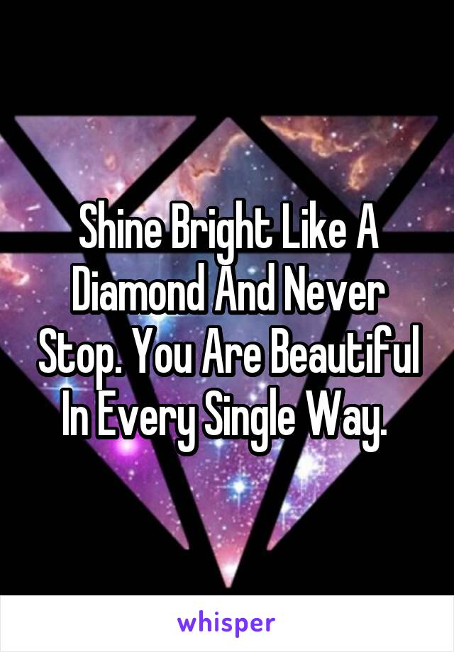 Shine Bright Like A Diamond And Never Stop. You Are Beautiful In Every Single Way.