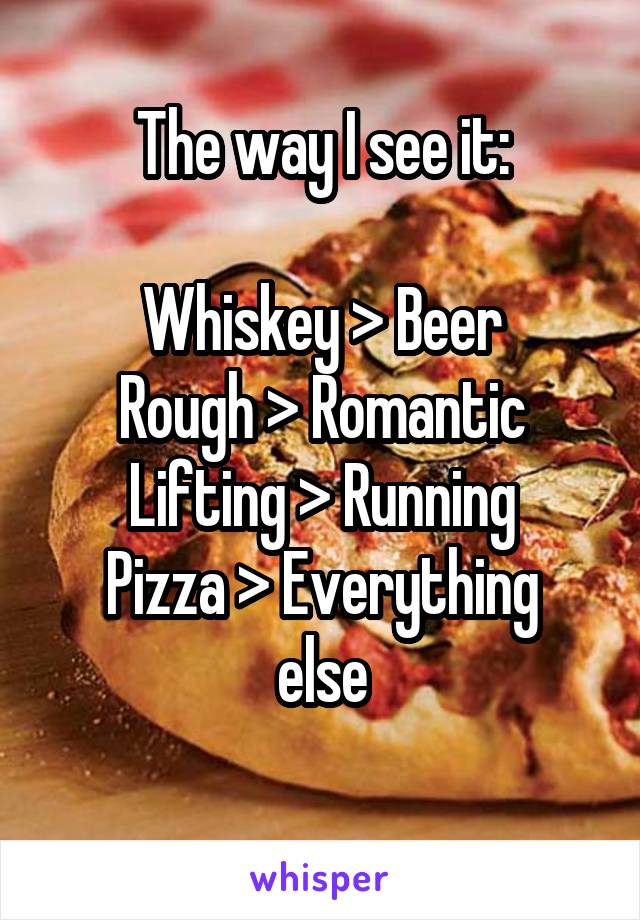 The way I see it:  Whiskey > Beer Rough > Romantic Lifting > Running Pizza > Everything else