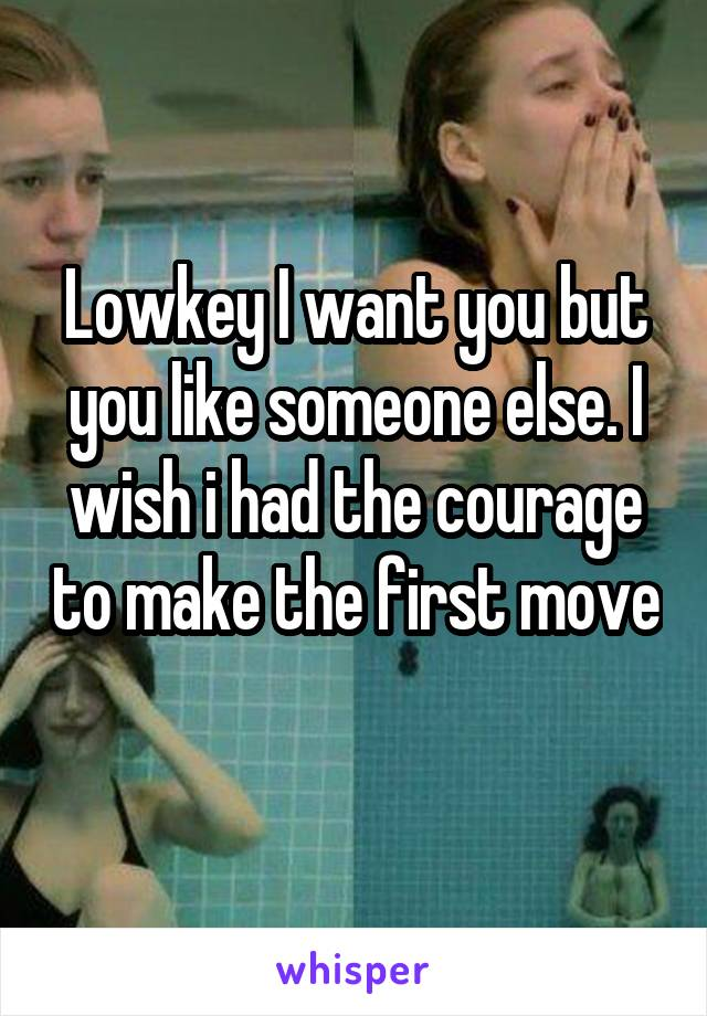 Lowkey I want you but you like someone else. I wish i had the courage to make the first move