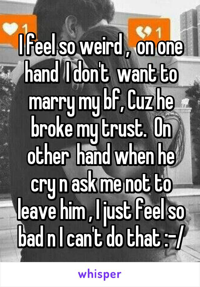 I feel so weird ,  on one hand  I don't  want to marry my bf, Cuz he broke my trust.  On other  hand when he cry n ask me not to leave him , I just feel so bad n I can't do that :-/