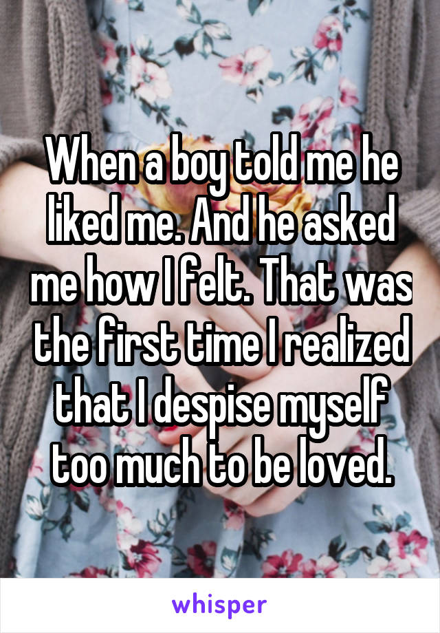 When a boy told me he liked me. And he asked me how I felt. That was the first time I realized that I despise myself too much to be loved.