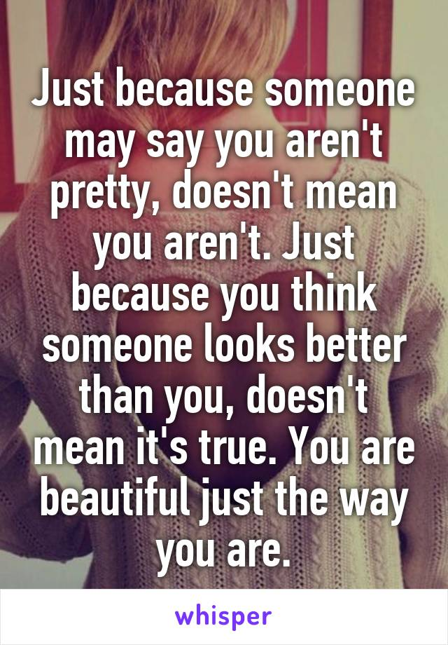 Just because someone may say you aren't pretty, doesn't mean you aren't. Just because you think someone looks better than you, doesn't mean it's true. You are beautiful just the way you are.