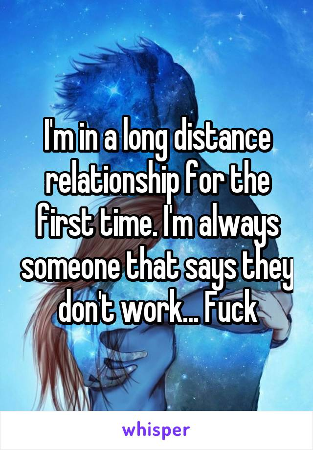 I'm in a long distance relationship for the first time. I'm always someone that says they don't work... Fuck