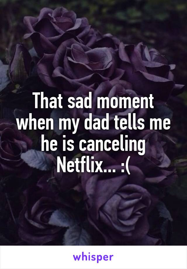 That sad moment when my dad tells me he is canceling Netflix... :(