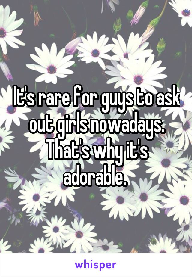 It's rare for guys to ask out girls nowadays. That's why it's adorable.