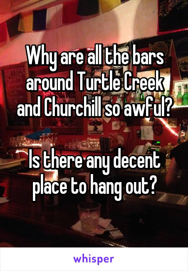 Why are all the bars around Turtle Creek and Churchill so awful?  Is there any decent place to hang out?