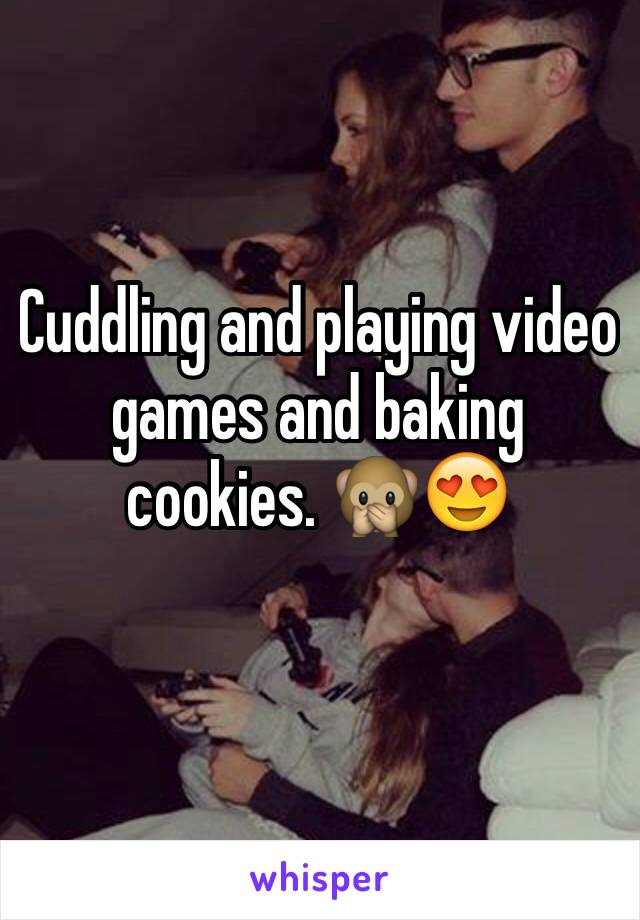 Cuddling and playing video games and baking cookies. 🙊😍