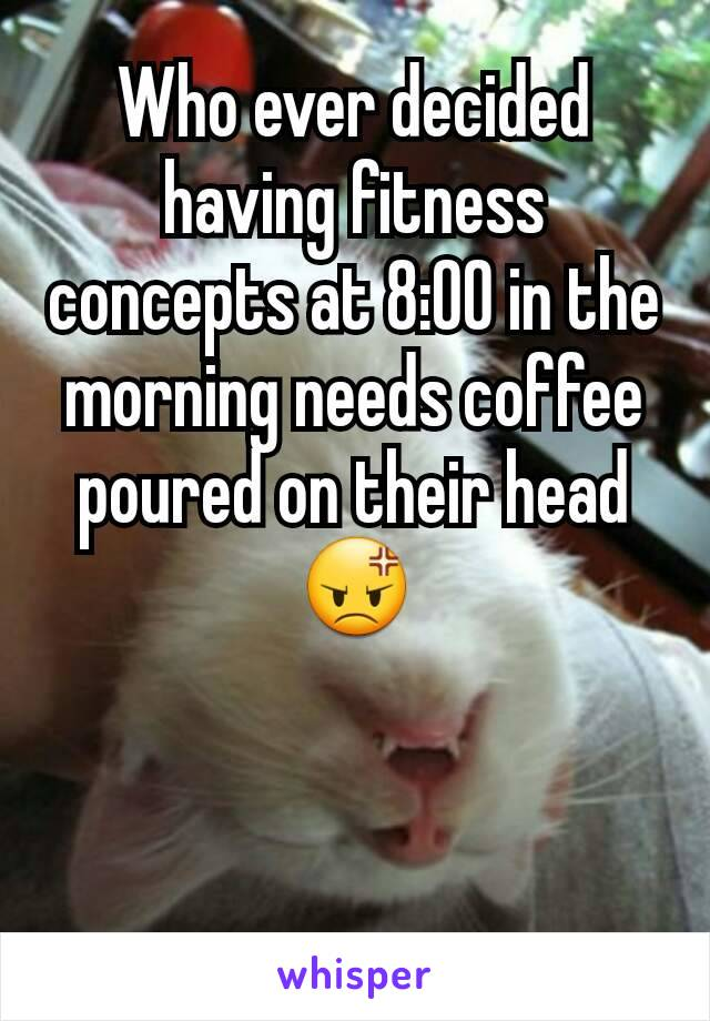 Who ever decided having fitness concepts at 8:00 in the morning needs coffee poured on their head 😡