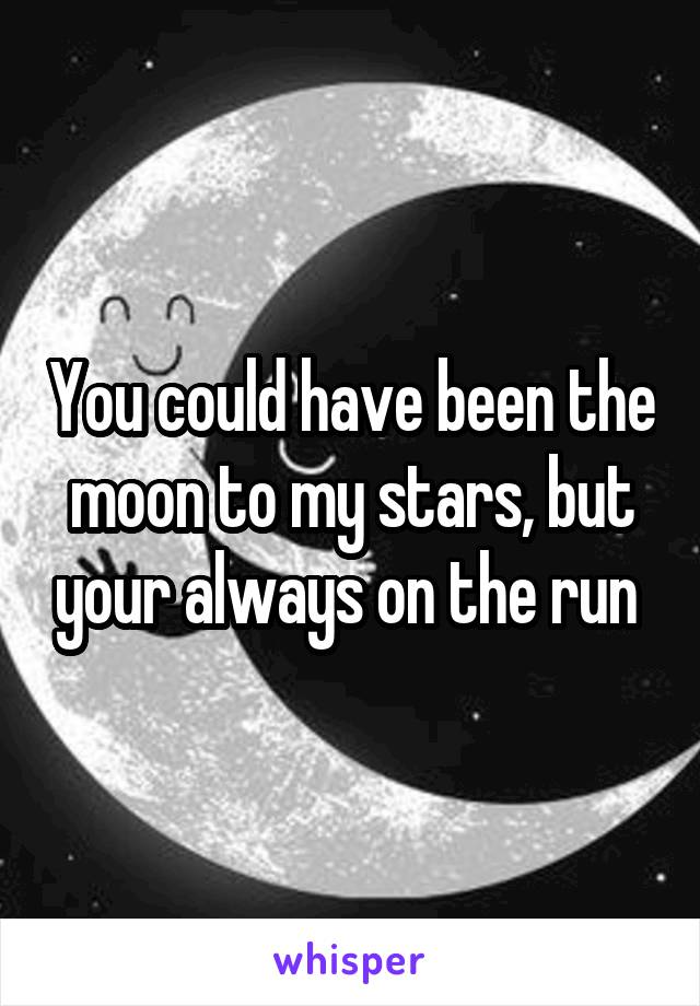 You could have been the moon to my stars, but your always on the run