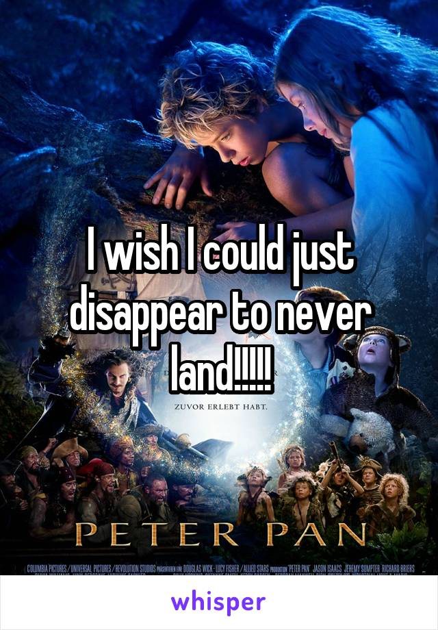 I wish I could just disappear to never land!!!!!